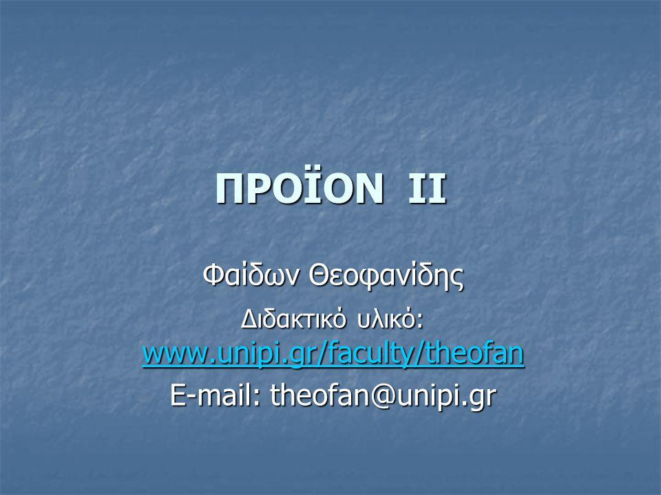 ΠΡΟΪΟΝ II Φαίδων Θεοφανίδης Διδακτικό υλικό: www.unipi.gr/faculty/theofan www.unipi.gr/faculty/theofan E-mail: theofan@unipi.gr