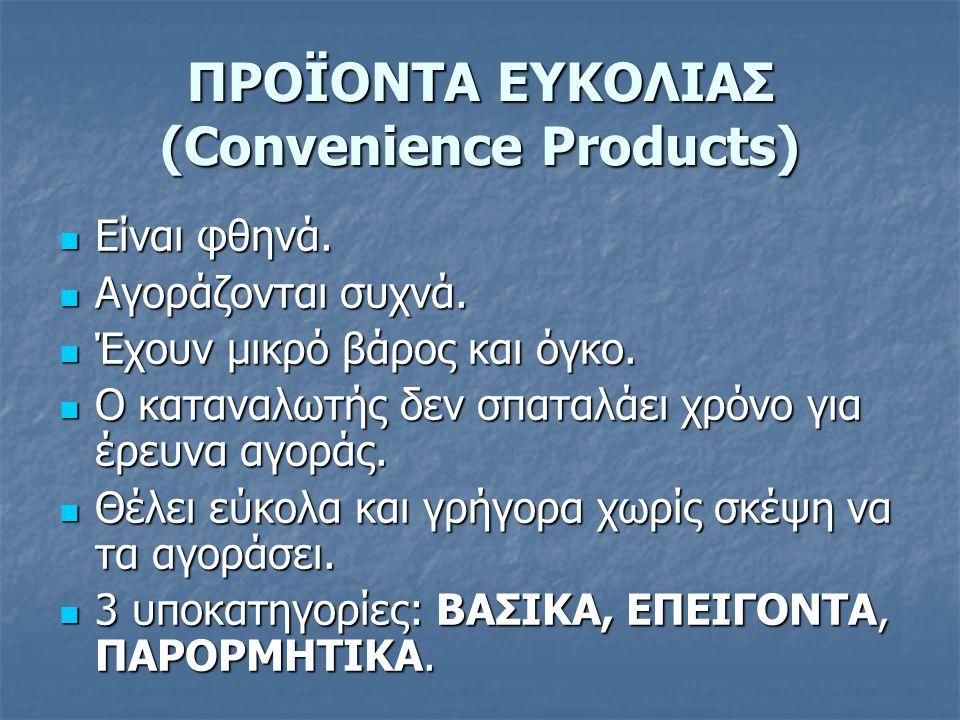 ΠΡΟΪΟΝΤΑ ΕΥΚΟΛΙΑΣ (Convenience Products)  Είναι φθηνά.  Αγοράζονται συχνά.  Έχουν μικρό βάρος και όγκο.  Ο καταναλωτής δεν σπαταλάει χρόνο για έρε