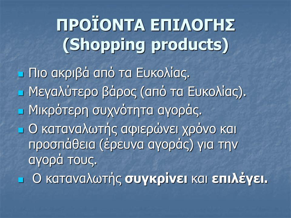 ΠΡΟΪΟΝΤΑ ΕΠΙΛΟΓΗΣ (Shopping products)  Πιο ακριβά από τα Ευκολίας.  Μεγαλύτερο βάρος (από τα Ευκολίας).  Μικρότερη συχνότητα αγοράς.  Ο καταναλωτή
