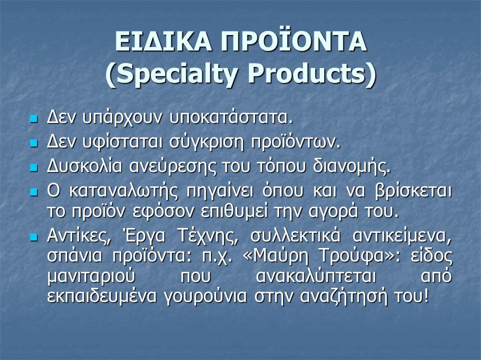 ΕΙΔΙΚΑ ΠΡΟΪΟΝΤΑ (Specialty Products)  Δεν υπάρχουν υποκατάστατα.  Δεν υφίσταται σύγκριση προϊόντων.  Δυσκολία ανεύρεσης του τόπου διανομής.  Ο κατ