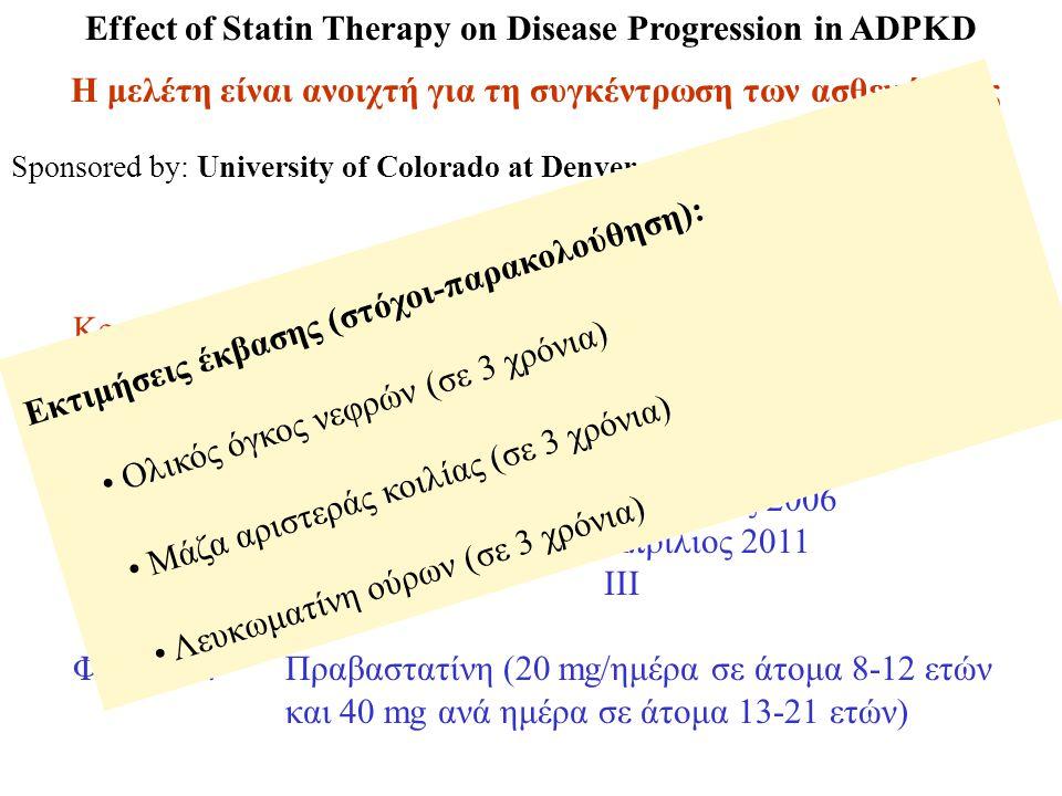 Sponsored by: University of Colorado at Denver and Health Sciences Center NCT00456365 Effect of Statin Therapy on Disease Progression in ADPKD Η μελέτη είναι ανοιχτή για τη συγκέντρωση των ασθενών της Κριτήρια εισόδου: Ηλικίες ασθενών 8-21 ετών ΠΚΝΕ Φυσιολογική νεφρική λειτουργία Υπολογιζόμενοι συμμετέχοντες: 100 Έναρξη μελέτης: Νοέμβριος 2006 Υπολογιζόμενο τέλος μελέτης: Απρίλιος 2011 Φάση: ΙΙΙ Φάρμακο: Πραβαστατίνη (20 mg/ημέρα σε άτομα 8-12 ετών και 40 mg ανά ημέρα σε άτομα 13-21 ετών) Εκτιμήσεις έκβασης (στόχοι-παρακολούθηση): • Ολικός όγκος νεφρών (σε 3 χρόνια) • Μάζα αριστεράς κοιλίας (σε 3 χρόνια) • Λευκωματίνη ούρων (σε 3 χρόνια)