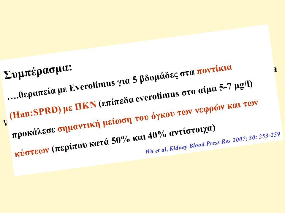 Everolimus retards cyst growth and preserves kidney function in a rodent model for polycystic kidney disease Wu M, Wahl PR, Le Hir M, Wackerle-Men Y, Wutchrich RP, Serra LA Wu et al, Kidney Blood Press Res 2007; 30: 253-259 Συμπέρασμα: ….θεραπεία με Everolimus για 5 βδομάδες στα ποντίκια (Han:SPRD) με ΠΚΝ (επίπεδα everolimus στο αίμα 5-7 μg/l) προκάλεσε σημαντική μείωση του όγκου των νεφρών και των κύστεων (περίπου κατά 50% και 40% αντίστοιχα) Wu et al, Kidney Blood Press Res 2007; 30: 253-259