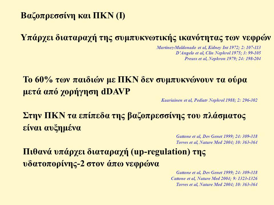 Βαζοπρεσσίνη και ΠΚΝ (Ι) Υπάρχει διαταραχή της συμπυκνωτικής ικανότητας των νεφρών Martinez-Maldonado et al, Kidney Int 1972; 2: 107-113 D'Angelo et al, Clin Nephrol 1975; 3: 99-105 Preuss et al, Nephron 1979; 24: 198-204 Το 60% των παιδιών με ΠΚΝ δεν συμπυκνώνουν τα ούρα μετά από χορήγηση dDAVP Kaariainen et al, Pediatr Nephrol 1988; 2: 296-302 Στην ΠΚΝ τα επίπεδα της βαζοπρεσσίνης του πλάσματος είναι αυξημένα Gattone et al, Dev Genet 1999; 24: 309-318 Torres et al, Nature Med 2004; 10: 363-364 Πιθανά υπάρχει διαταραχή (up-regulation) της υδατοπορίνης-2 στον άπω νεφρώνα Gattone et al, Dev Genet 1999; 24: 309-318 Cattone et al, Nature Med 2004; 9: 1323-1326 Torres et al, Nature Med 2004; 10: 363-364