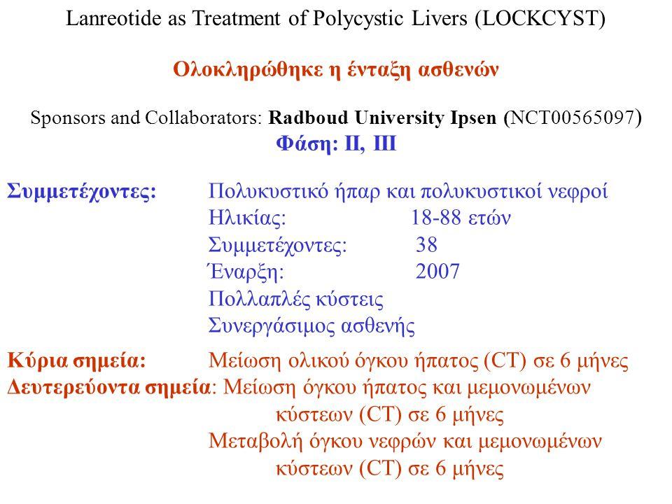 Lanreotide as Treatment of Polycystic Livers (LOCKCYST) Ολοκληρώθηκε η ένταξη ασθενών Sponsors and Collaborators: Radboud University Ipsen (NCT00565097 ) Φάση: ΙΙ, ΙΙΙ Κύρια σημεία: Μείωση ολικού όγκου ήπατος (CT) σε 6 μήνες Δευτερεύοντα σημεία: Μείωση όγκου ήπατος και μεμονωμένων κύστεων (CT) σε 6 μήνες Μεταβολή όγκου νεφρών και μεμονωμένων κύστεων (CT) σε 6 μήνες Συμμετέχοντες: Πολυκυστικό ήπαρ και πολυκυστικοί νεφροί Ηλικίας: 18-88 ετών Συμμετέχοντες: 38 Έναρξη: 2007 Πολλαπλές κύστεις Συνεργάσιμος ασθενής