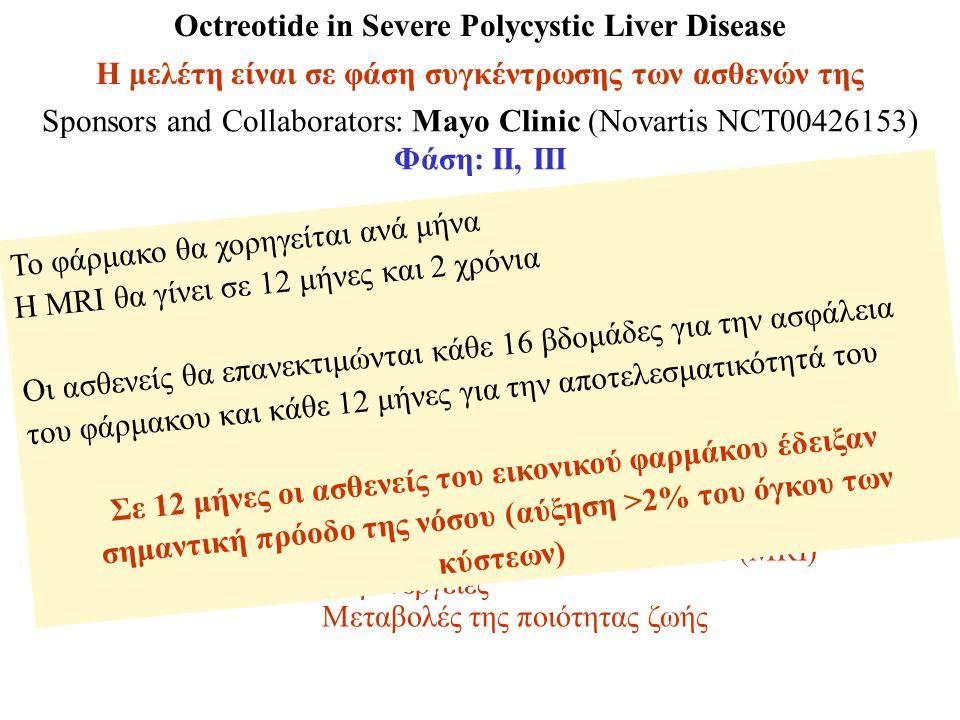 Octreotide in Severe Polycystic Liver Disease Η μελέτη είναι σε φάση συγκέντρωσης των ασθενών της Sponsors and Collaborators: Mayo Clinic (Novartis NCT00426153) Φάση: ΙΙ, ΙΙΙ Συμμετέχοντες:48 (ηλικίας 18-80 ετών) Έναρξη:Ιανουάριος 2007 Κριτήρια:Διαγνωσμένο ΠΚ ήπαρ με ΠΚΝΕ Σοβαρή ΠΚ νόσος ήπατος (όγκος ήπατος >4L) ή συμπτωματικοί Μη υποψήφιοι για χειρουργική επέμβαση Κύρια σημεία: % μεταβολή όγκου ήπατος (MRI) Δευτερεύοντα σημεία: Ποσοστό μεταβολής ήπατος, όγκου νεφρών, όγκου νεφρικών κύστεων (MRI) Παρενέργειες Μεταβολές της ποιότητας ζωής Το φάρμακο θα χορηγείται ανά μήνα Η MRI θα γίνει σε 12 μήνες και 2 χρόνια Οι ασθενείς θα επανεκτιμώνται κάθε 16 βδομάδες για την ασφάλεια του φάρμακου και κάθε 12 μήνες για την αποτελεσματικότητά του Σε 12 μήνες οι ασθενείς του εικονικού φαρμάκου έδειξαν σημαντική πρόοδο της νόσου (αύξηση >2% του όγκου των κύστεων)