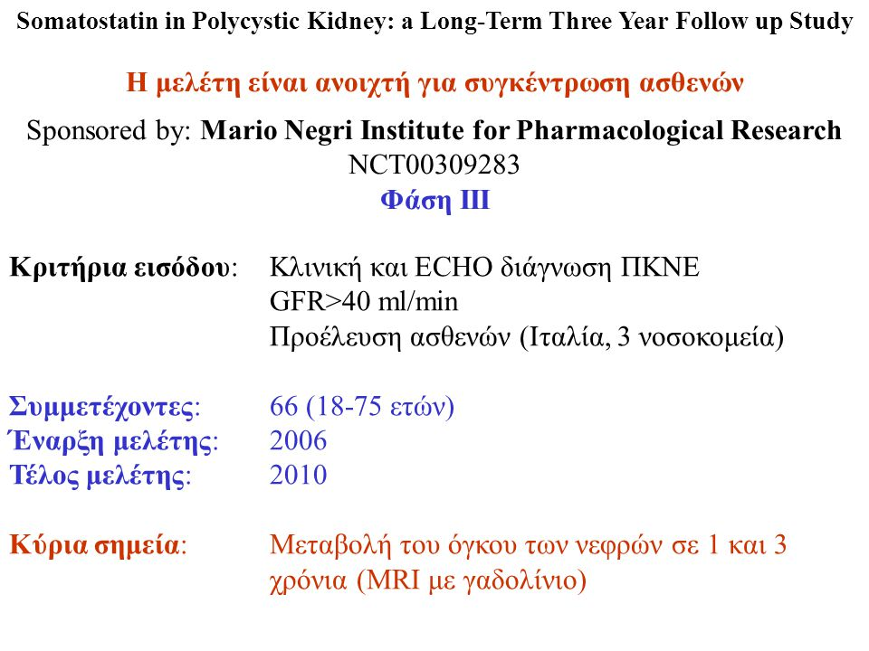 Somatostatin in Polycystic Kidney: a Long-Term Three Year Follow up Study Η μελέτη είναι ανοιχτή για συγκέντρωση ασθενών Sponsored by: Mario Negri Institute for Pharmacological Research NCT00309283 Φάση ΙΙΙ Κριτήρια εισόδου:Κλινική και ECHO διάγνωση ΠΚΝΕ GFR>40 ml/min Προέλευση ασθενών (Ιταλία, 3 νοσοκομεία) Συμμετέχοντες:66 (18-75 ετών) Έναρξη μελέτης:2006 Τέλος μελέτης:2010 Κύρια σημεία: Μεταβολή του όγκου των νεφρών σε 1 και 3 χρόνια (MRI με γαδολίνιο)