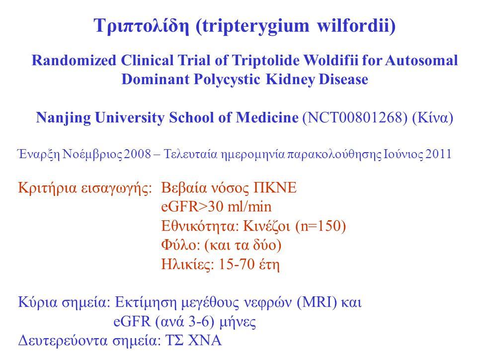 Τριπτολίδη (tripterygium wilfordii) Randomized Clinical Trial of Triptolide Woldifii for Autosomal Dominant Polycystic Kidney Disease Nanjing University School of Medicine (NCT00801268) (Κίνα) Έναρξη Νοέμβριος 2008 – Τελευταία ημερομηνία παρακολούθησης Ιούνιος 2011 Κριτήρια εισαγωγής:Βεβαία νόσος ΠΚΝΕ eGFR>30 ml/min Εθνικότητα: Κινέζοι (n=150) Φύλο: (και τα δύο) Ηλικίες: 15-70 έτη Κύρια σημεία: Εκτίμηση μεγέθους νεφρών (MRI) και eGFR (ανά 3-6) μήνες Δευτερεύοντα σημεία: ΤΣ ΧΝΑ
