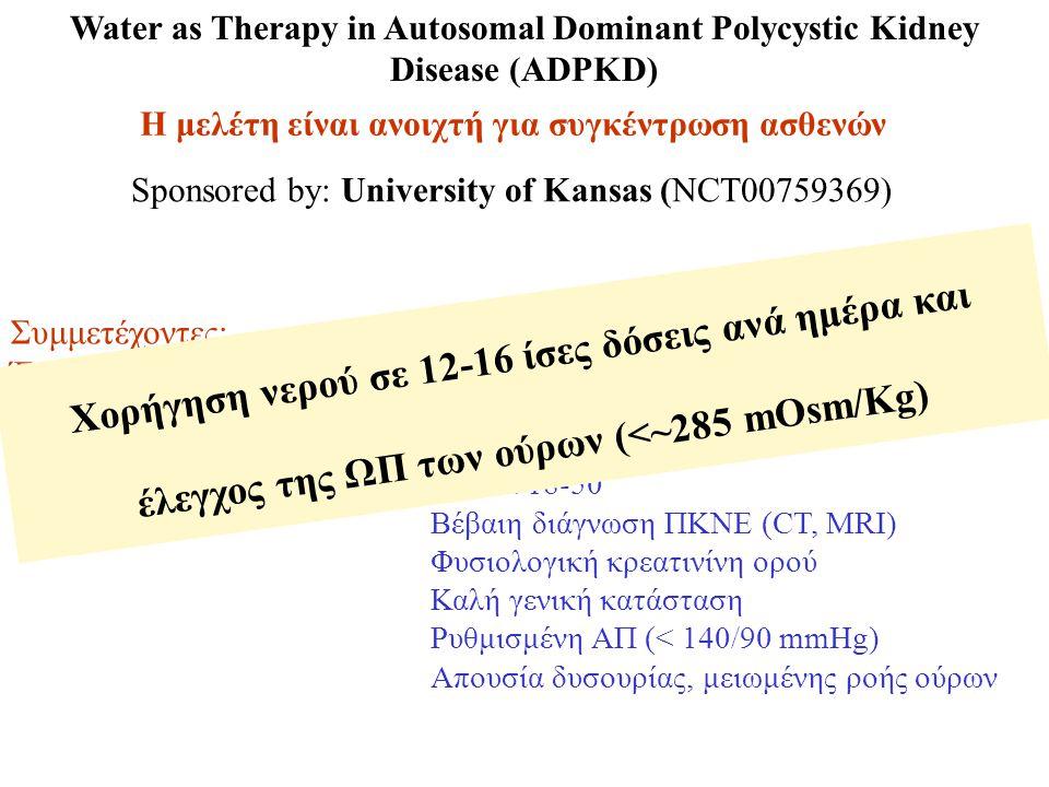 Water as Therapy in Autosomal Dominant Polycystic Kidney Disease (ADPKD) Η μελέτη είναι ανοιχτή για συγκέντρωση ασθενών Sponsored by: University of Kansas (NCT00759369) Συμμετέχοντες: 10 Έναρξη μελέτης: Σεπτέμβριος 2008 Υπολογιζόμενο τέλος: Απρίλιος 2010 Κριτήρια συμμετοχής: Ηλικία 18-50 Βέβαιη διάγνωση ΠΚΝΕ (CT, MRI) Φυσιολογική κρεατινίνη ορού Καλή γενική κατάσταση Ρυθμισμένη ΑΠ (< 140/90 mmHg) Απουσία δυσουρίας, μειωμένης ροής ούρων Χορήγηση νερού σε 12-16 ίσες δόσεις ανά ημέρα και έλεγχος της ΩΠ των ούρων (<~285 mOsm/Kg)