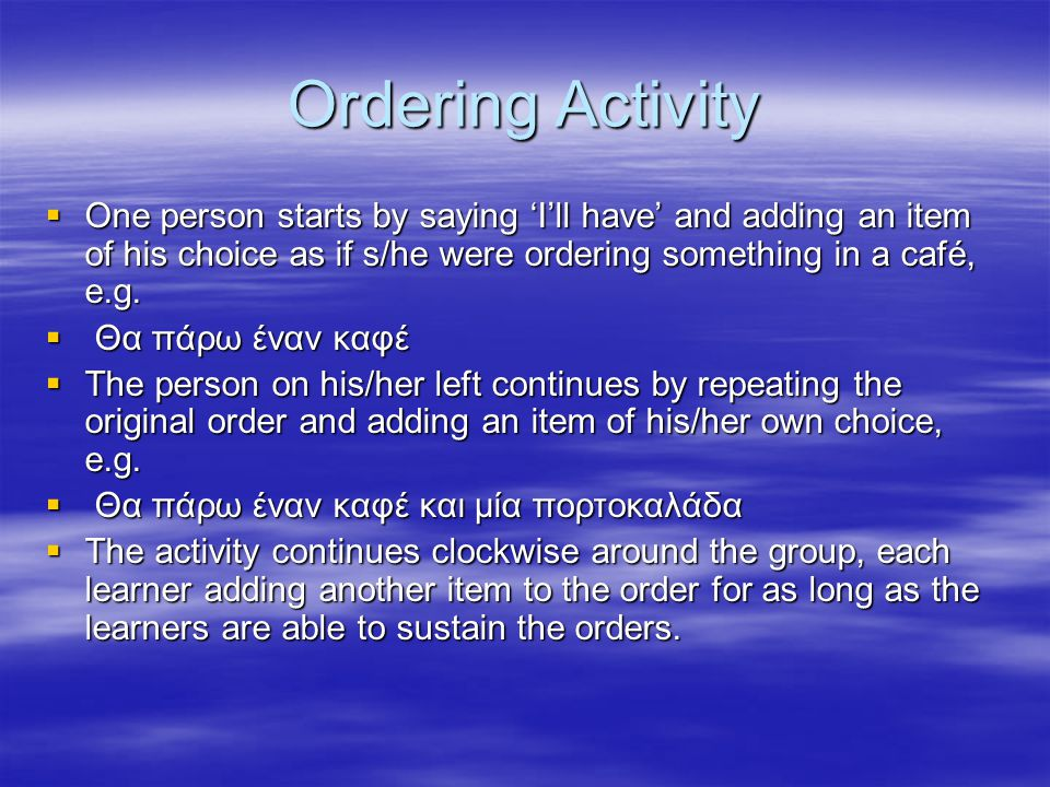 Ordering Activity  One person starts by saying 'I'll have' and adding an item of his choice as if s/he were ordering something in a café, e.g.