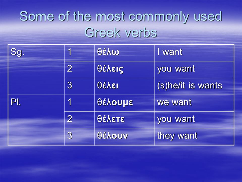 Some of the most commonly used Greek verbs Sg.1 θέλω I want 2 θέλεις you want 3 θέλει (s)he/it is wants Pl.1 θέλουμε we want 2 θέλετε you want 3 θέλουν they want