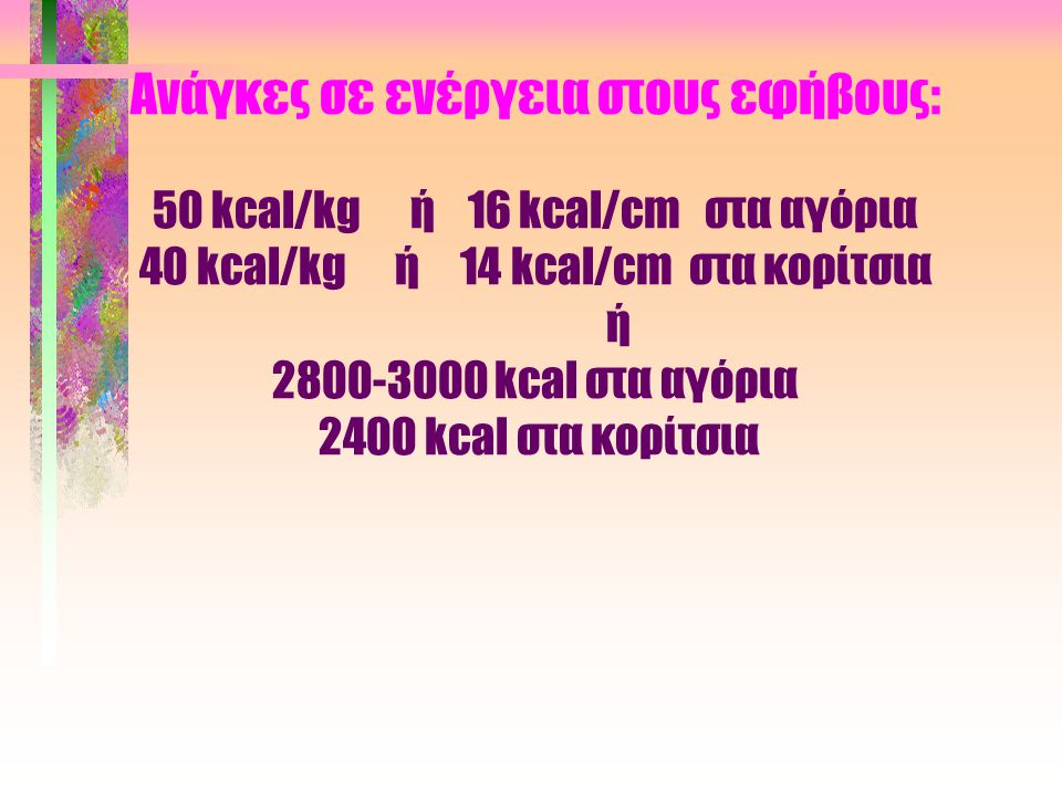 Ανάγκες σε ενέργεια στους εφήβους: 50 kcal/kg ή 16 kcal/cm στα αγόρια 40 kcal/kg ή 14 kcal/cm στα κορίτσια ή 2800-3000 kcal στα αγόρια 2400 kcal στα κ