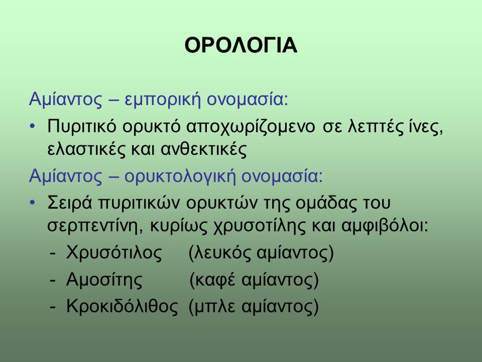 ΟΡΟΛΟΓΙΑ Αμίαντος – εμπορική ονομασία: •Πυριτικό ορυκτό αποχωρίζομενο σε λεπτές ίνες, ελαστικές και ανθεκτικές Αμίαντος – ορυκτολογική ονομασία: •Σειρ