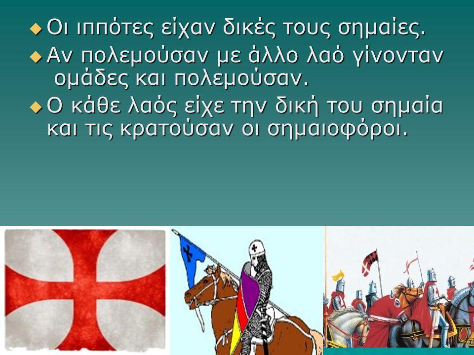  Οι ιππότες είχαν δικές τους σημαίες.  Αν πολεμούσαν με άλλο λαό γίνονταν ομάδες και πολεμούσαν.  Ο κάθε λαός είχε την δική του σημαία και τις κρατ