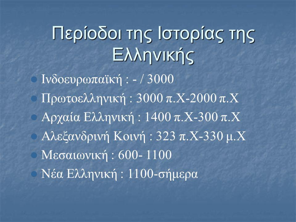 Περίοδοι της Ιστορίας της Ελληνικής  Ινδοευρωπαϊκή : - / 3000  Πρωτοελληνική : 3000 π.Χ-2000 π.Χ  Αρχαία Ελληνική : 1400 π.Χ-300 π.Χ  Αλεξανδρινή