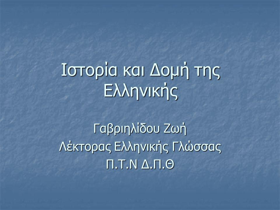 Ιστορία και Δομή της Ελληνικής Γαβριηλίδου Ζωή Λέκτορας Ελληνικής Γλώσσας Π.Τ.Ν Δ.Π.Θ