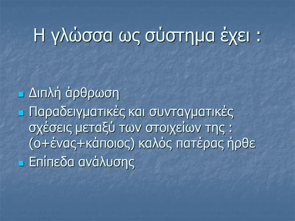 Η γλώσσα ως σύστημα έχει :  Διπλή άρθρωση  Παραδειγματικές και συνταγματικές σχέσεις μεταξύ των στοιχείων της : (ο+ένας+κάποιος) καλός πατέρας ήρθε