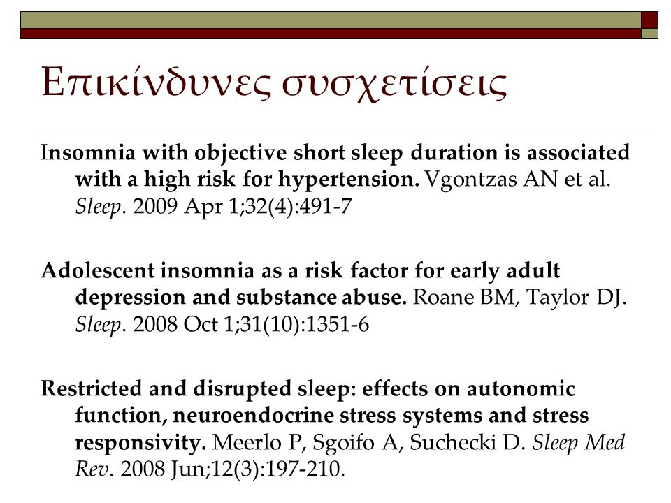 Επικίνδυνες συσχετίσεις Insomnia with objective short sleep duration is associated with a high risk for hypertension. Vgontzas AN et al. Sleep. 2009 A