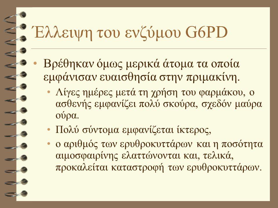Έλλειψη του ενζύμου G6PD •Βρέθηκαν όμως μερικά άτομα τα οποία εμφάνισαν ευαισθησία στην πριμακίνη. •Λίγες ημέρες μετά τη χρήση του φαρμάκου, ο ασθενής