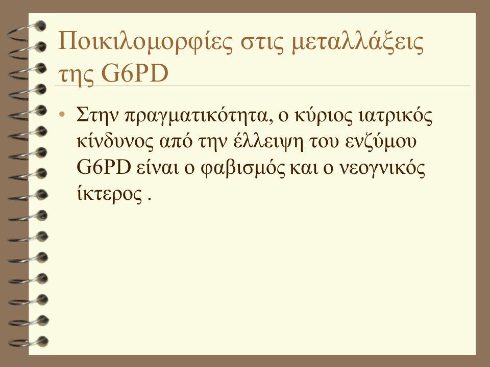 Ποικιλομορφίες στις μεταλλάξεις της G6PD •Στην πραγματικότητα, ο κύριος ιατρικός κίνδυνος από την έλλειψη του ενζύμου G6PD είναι ο φαβισμός και ο νεογ