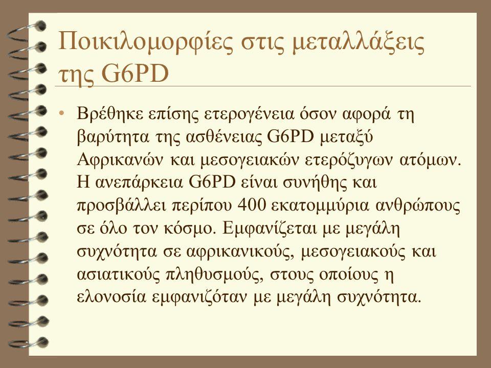 Ποικιλομορφίες στις μεταλλάξεις της G6PD •Βρέθηκε επίσης ετερογένεια όσον αφορά τη βαρύτητα της ασθένειας G6PD μεταξύ Αφρικανών και μεσογειακών ετερόζ