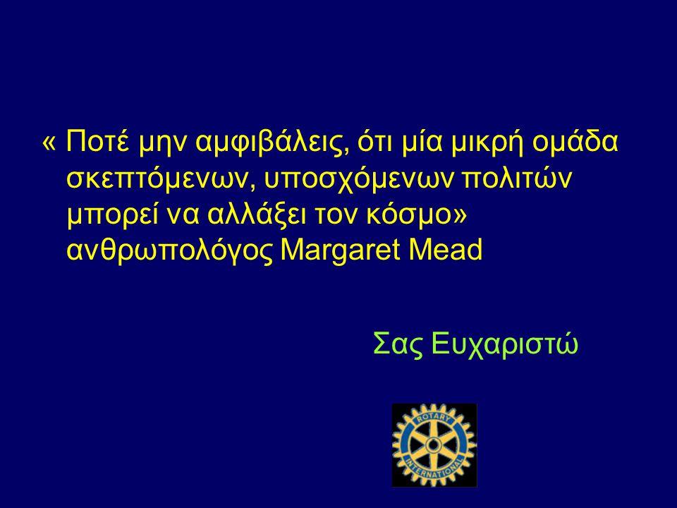 « Ποτέ μην αμφιβάλεις, ότι μία μικρή ομάδα σκεπτόμενων, υποσχόμενων πολιτών μπορεί να αλλάξει τον κόσμο» ανθρωπολόγος Margaret Mead Σας Ευχαριστώ