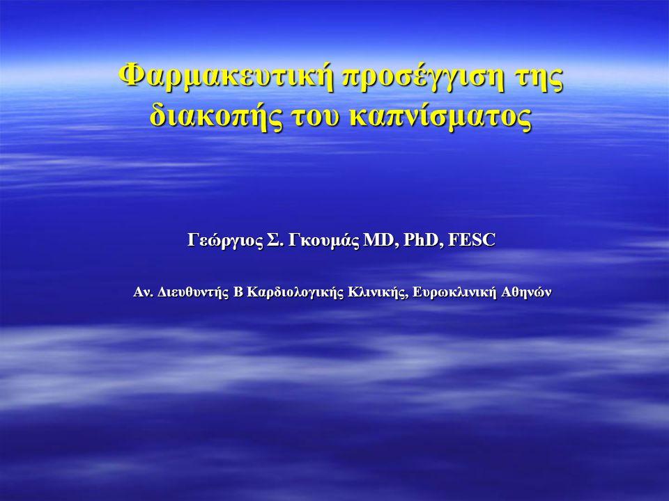 Φαρμακευτική προσέγγιση της διακοπής του καπνίσματος Γεώργιος Σ. Γκουμάς MD, PhD, FESC Αν. Διευθυντής Β Καρδιολογικής Κλινικής, Ευρωκλινική Αθηνών