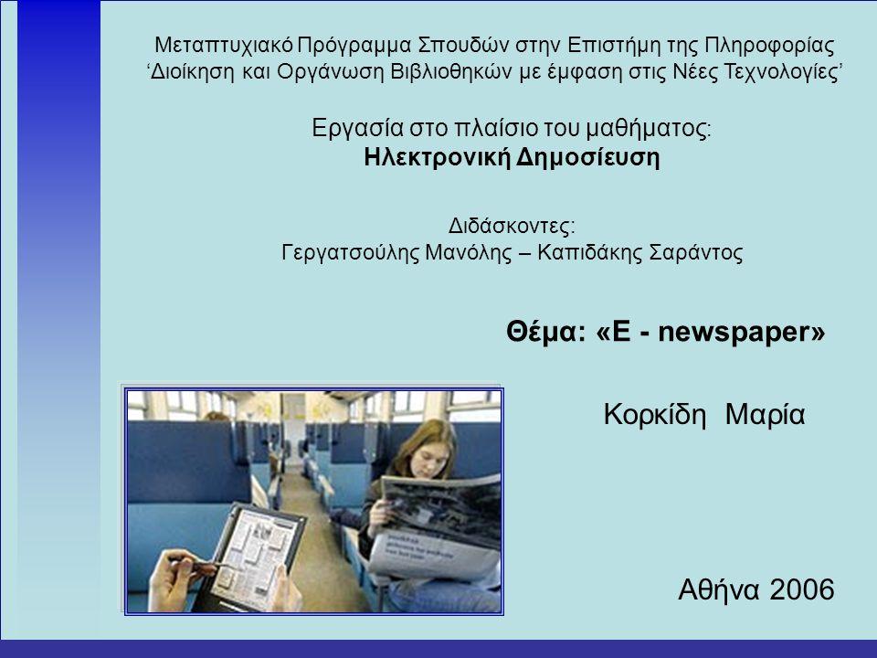 Μεταπτυχιακό Πρόγραμμα Σπουδών στην Επιστήμη της Πληροφορίας 'Διοίκηση και Οργάνωση Βιβλιοθηκών με έμφαση στις Νέες Τεχνολογίες' Εργασία στο πλαίσιο του μαθήματος : Ηλεκτρονική Δημοσίευση Διδάσκοντες: Γεργατσούλης Μανόλης – Καπιδάκης Σαράντος Θέμα: «E - newspaper» Κορκίδη Μαρία Αθήνα 2006