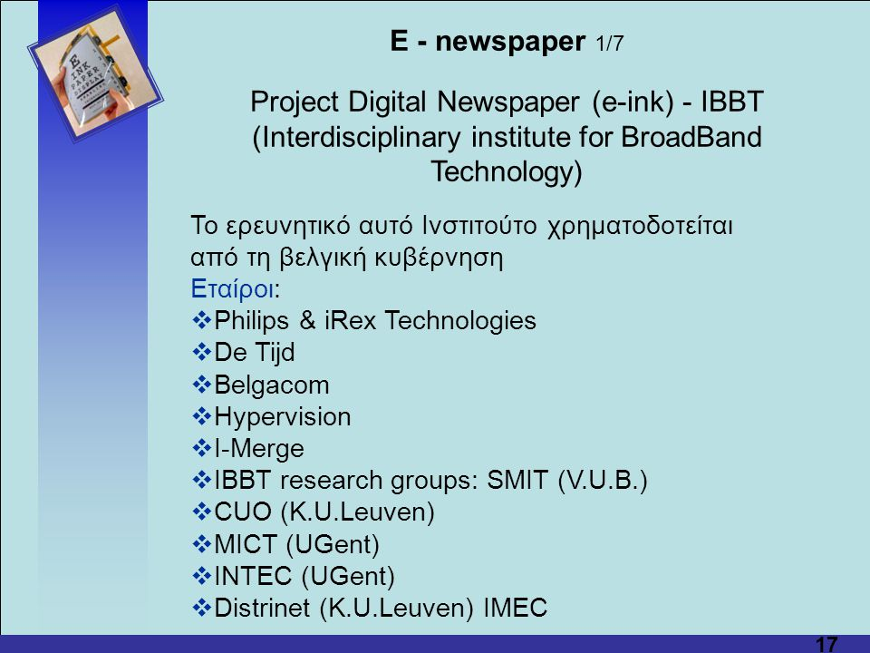 17 E - newspaper 1/7 Project Digital Newspaper (e-ink) - IBBT (Interdisciplinary institute for BroadBand Technology) Το ερευνητικό αυτό Ινστιτούτο χρη