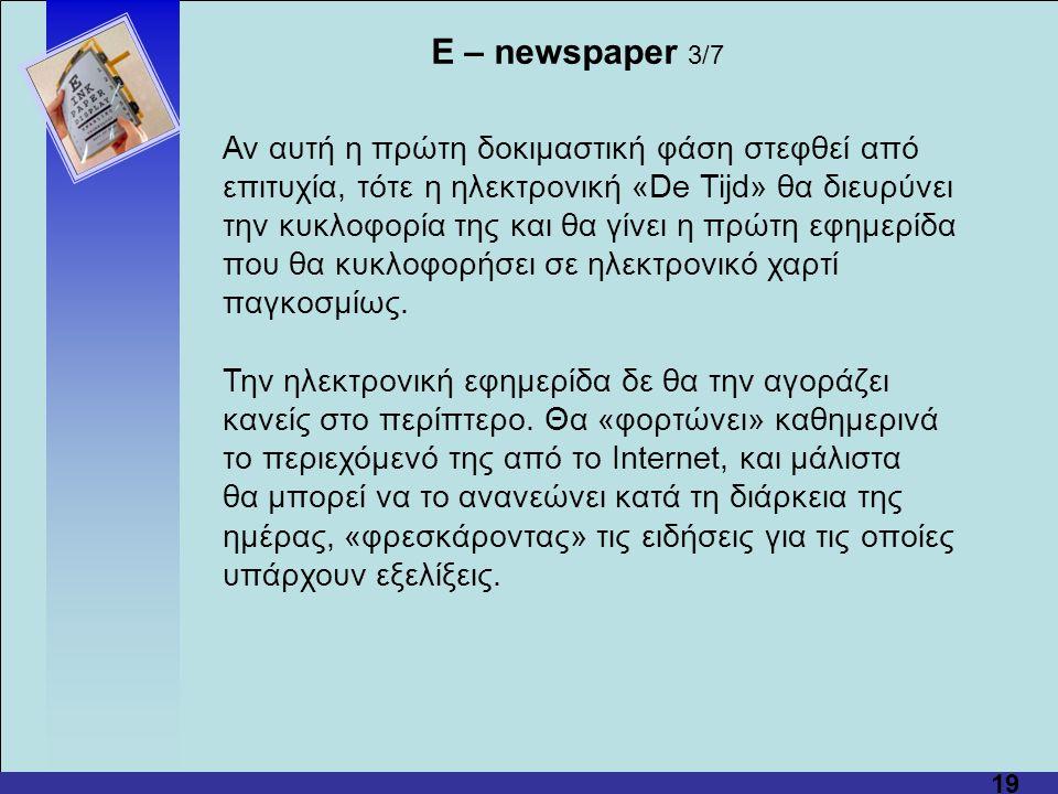 19 Αν αυτή η πρώτη δοκιμαστική φάση στεφθεί από επιτυχία, τότε η ηλεκτρονική «De Tijd» θα διευρύνει την κυκλοφορία της και θα γίνει η πρώτη εφημερίδα που θα κυκλοφορήσει σε ηλεκτρονικό χαρτί παγκοσμίως.