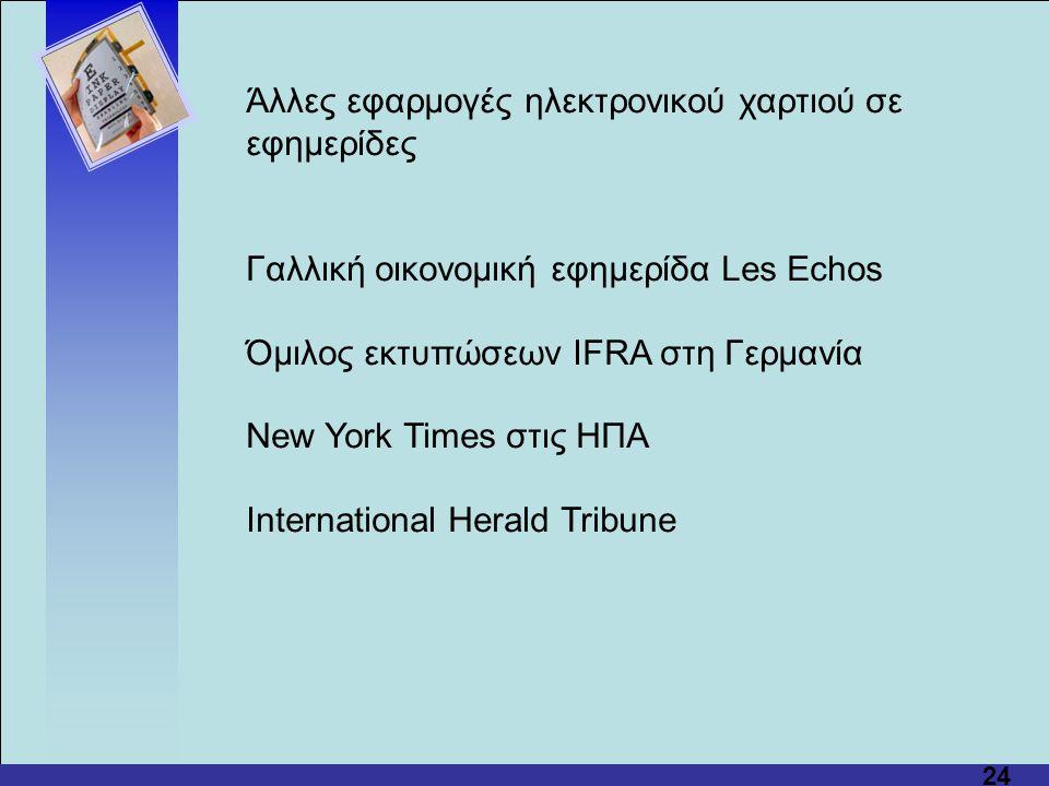 24 Άλλες εφαρμογές ηλεκτρονικού χαρτιού σε εφημερίδες Γαλλική οικονομική εφημερίδα Les Echos Όμιλος εκτυπώσεων IFRA στη Γερμανία New York Times στις ΗΠΑ International Herald Tribune