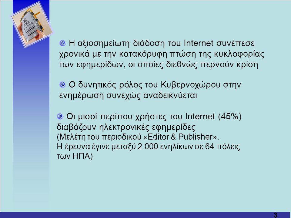 3 Η αξιοσημείωτη διάδοση του Internet συνέπεσε χρονικά με την κατακόρυφη πτώση της κυκλοφορίας των εφημερίδων, οι οποίες διεθνώς περνούν κρίση Ο δυνητικός ρόλος του Κυβερνοχώρου στην ενημέρωση συνεχώς αναδεικνύεται Οι μισοί περίπου χρήστες του Internet (45%) διαβάζουν ηλεκτρονικές εφημερίδες (Μελέτη του περιοδικού «Editor & Publisher».