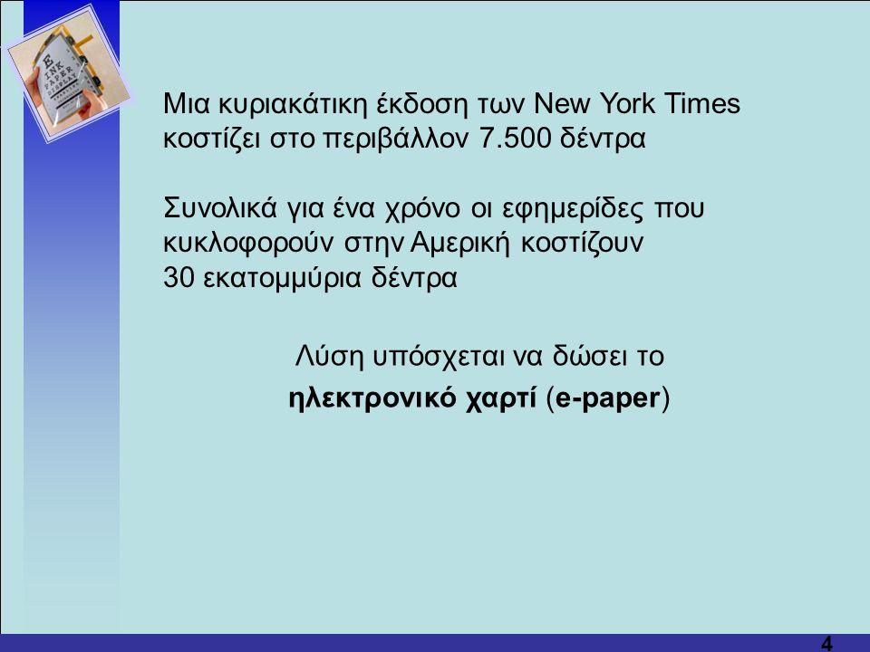 4 Μια κυριακάτικη έκδοση των New York Times κοστίζει στο περιβάλλον 7.500 δέντρα Συνολικά για ένα χρόνο οι εφημερίδες που κυκλοφορούν στην Αμερική κοστίζουν 30 εκατομμύρια δέντρα Λύση υπόσχεται να δώσει το ηλεκτρονικό χαρτί (e-paper)