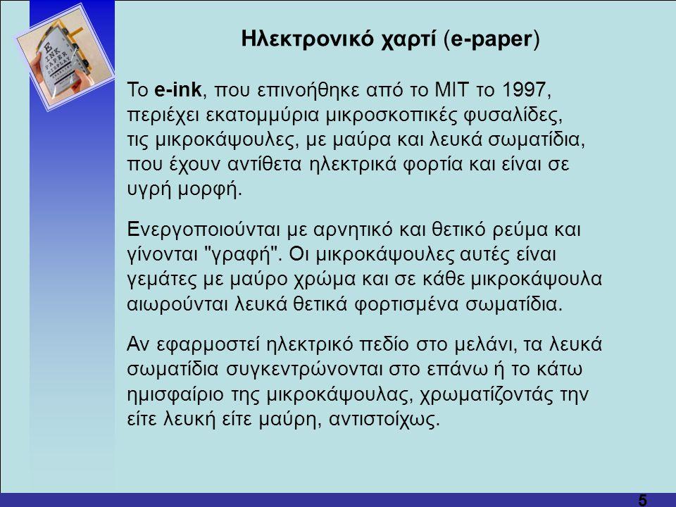 5 Hλεκτρονικό χαρτί (e-paper) Το e-ink, που επινοήθηκε από το MIT το 1997, περιέχει εκατομμύρια μικροσκοπικές φυσαλίδες, τις μικροκάψουλες, με μαύρα και λευκά σωματίδια, που έχουν αντίθετα ηλεκτρικά φορτία και είναι σε υγρή μορφή.