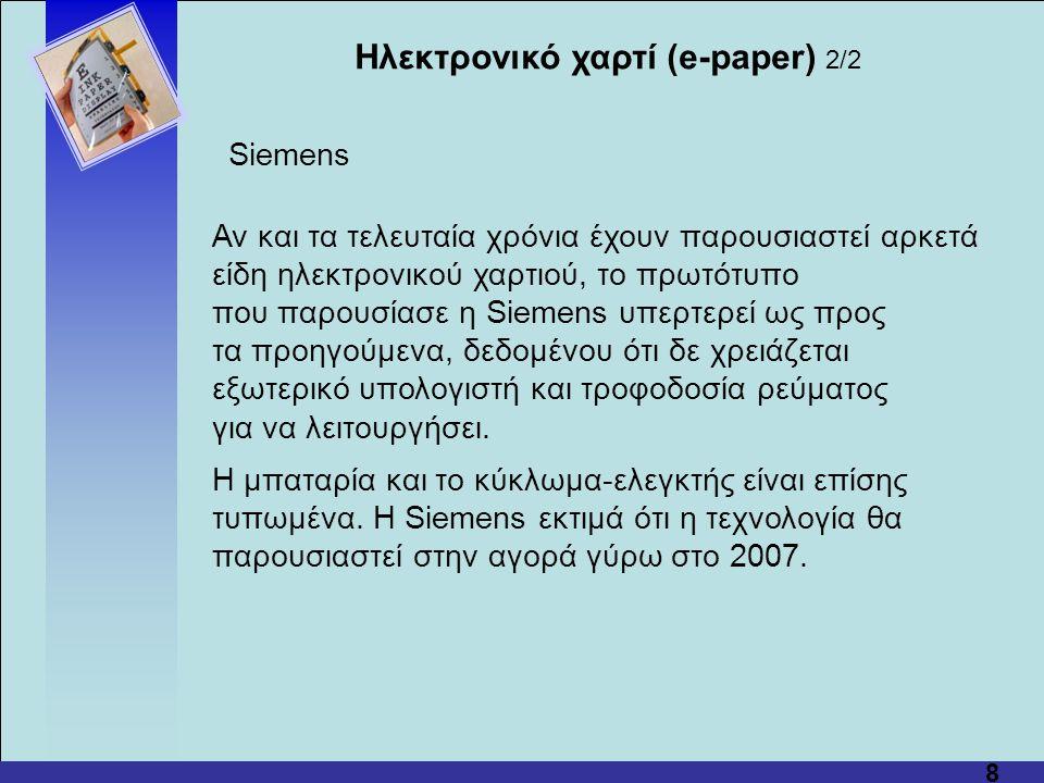8 Αν και τα τελευταία χρόνια έχουν παρουσιαστεί αρκετά είδη ηλεκτρονικού χαρτιού, το πρωτότυπο που παρουσίασε η Siemens υπερτερεί ως προς τα προηγούμενα, δεδομένου ότι δε χρειάζεται εξωτερικό υπολογιστή και τροφοδοσία ρεύματος για να λειτουργήσει.