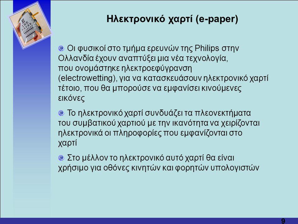 9 Οι φυσικοί στο τμήμα ερευνών της Philips στην Ολλανδία έχουν αναπτύξει μια νέα τεχνολογία, που ονομάστηκε ηλεκτροεφύγρανση (electrowetting), για να κατασκευάσουν ηλεκτρονικό χαρτί τέτοιο, που θα μπορούσε να εμφανίσει κινούμενες εικόνες Το ηλεκτρονικό χαρτί συνδυάζει τα πλεονεκτήματα του συμβατικού χαρτιού με την ικανότητα να χειρίζονται ηλεκτρονικά οι πληροφορίες που εμφανίζονται στο χαρτί Στο μέλλον το ηλεκτρονικό αυτό χαρτί θα είναι χρήσιμο για οθόνες κινητών και φορητών υπολογιστών Hλεκτρονικό χαρτί (e-paper)