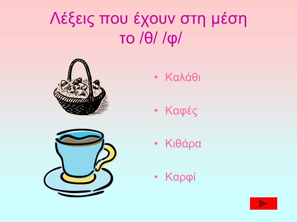 Λέξεις που έχουν στη μέση το /θ/ /φ/ •Καλάθι •Καφές •Κιθάρα •Καρφί