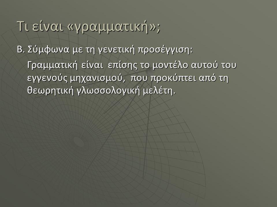 Τι είναι «γραμματική»; Β. Σύμφωνα με τη γενετική προσέγγιση: Γραμματική είναι επίσης το μοντέλο αυτού του εγγενούς μηχανισμού, που προκύπτει από τη θε