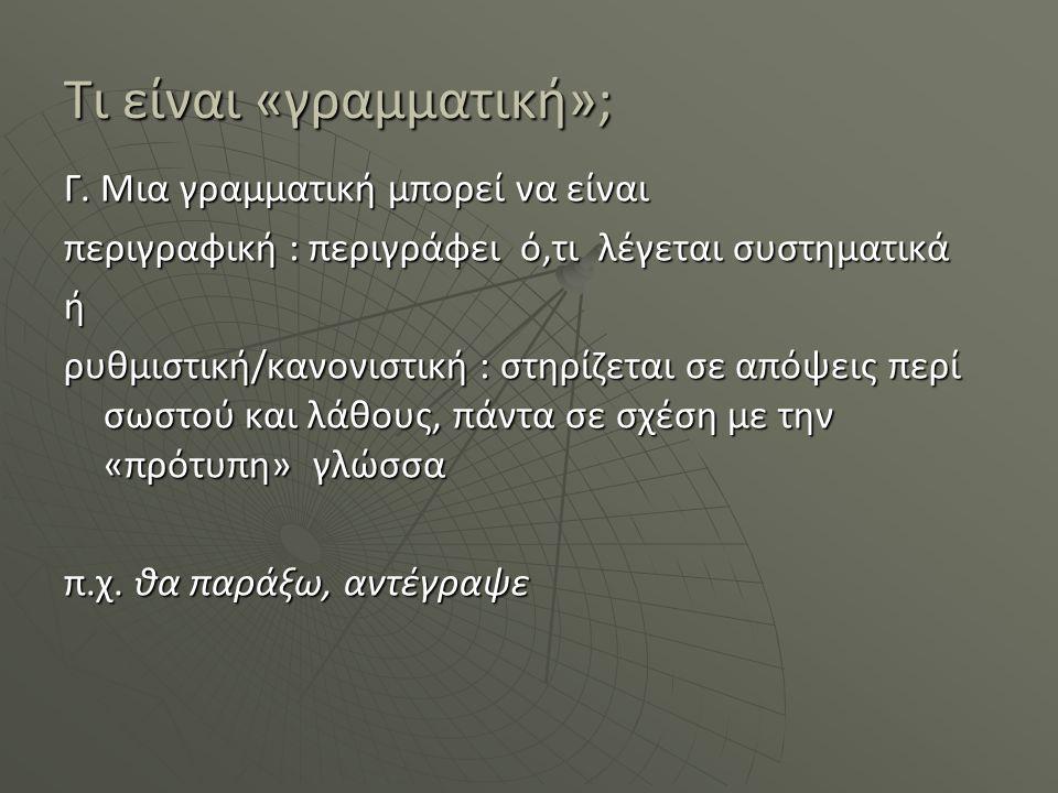 Τι είναι «γραμματική»; Γ. Μια γραμματική μπορεί να είναι περιγραφική : περιγράφει ό,τι λέγεται συστηματικά ή ρυθμιστική/κανονιστική : στηρίζεται σε απ
