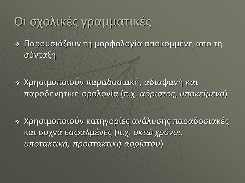 Οι σχολικές γραμματικές  Παρουσιάζουν τη μορφολογία αποκομμένη από τη σύνταξη  Χρησιμοποιούν παραδοσιακή, αδιαφανή και παροδηγητική ορολογία (π.χ. α