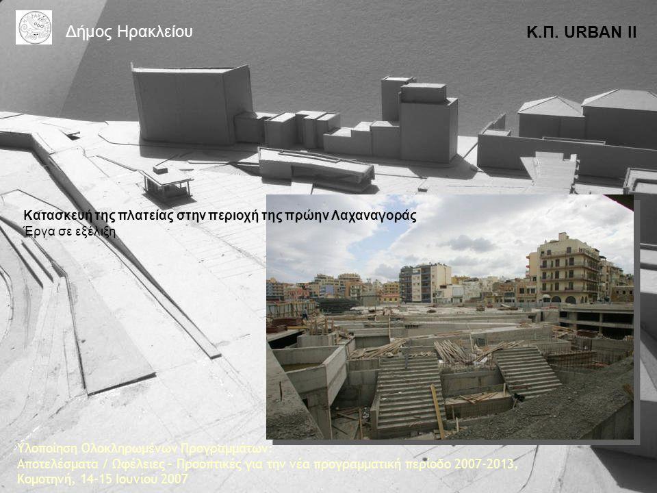 Κατασκευή της πλατείας στην περιοχή της πρώην Λαχαναγοράς Έργα σε εξέλιξη Κ.Π. URBAN II Δήμος Ηρακλείου Υλοποίηση Ολοκληρωμένων Προγραμμάτων: Αποτελέσ