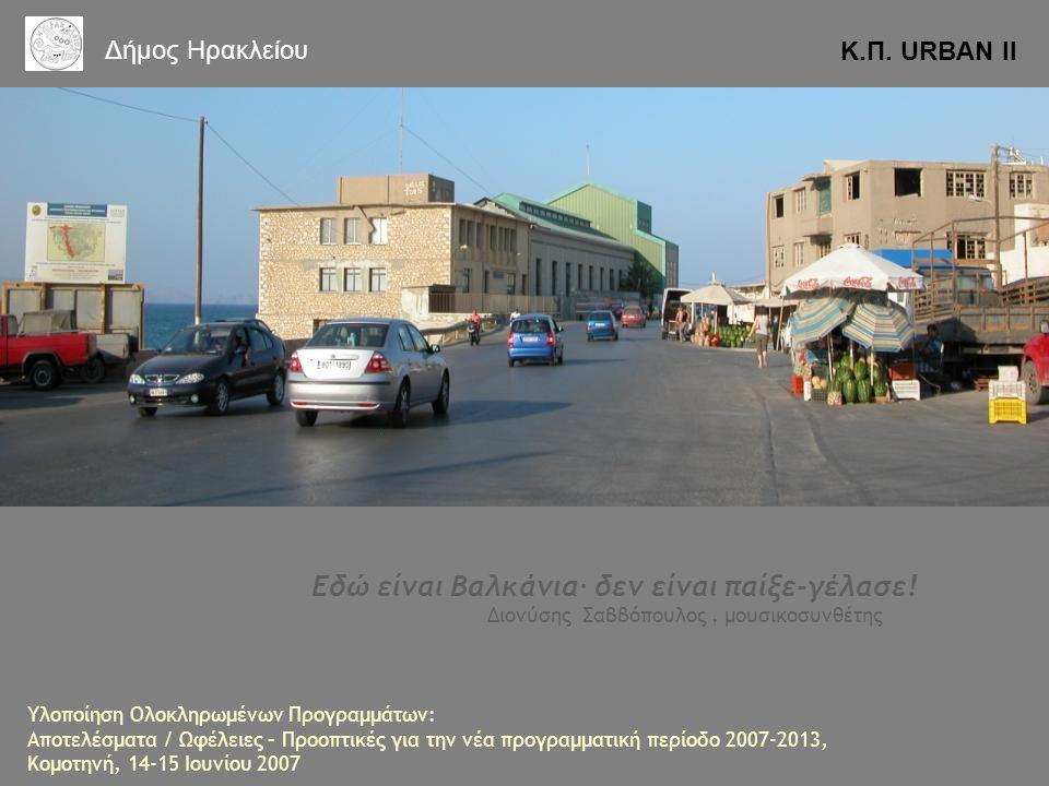 Εδώ είναι Βαλκάνια∙ δεν είναι παίξε-γέλασε! Διονύσης Σαββόπουλος, μουσικοσυνθέτης Κ.Π. URBAN II Δήμος Ηρακλείου Υλοποίηση Ολοκληρωμένων Προγραμμάτων: