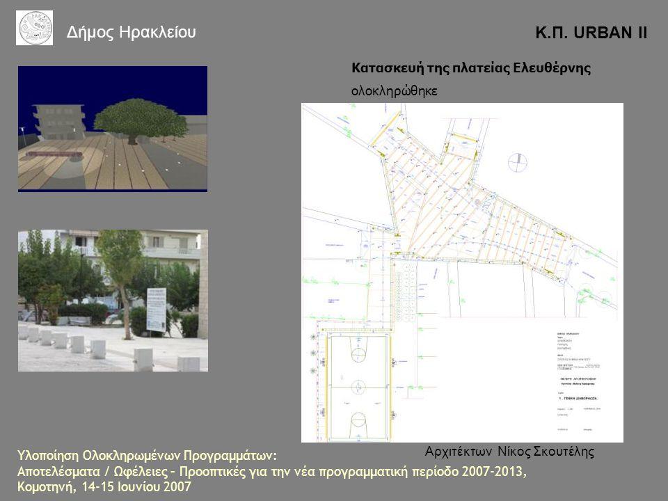 Κατασκευή της πλατείας Ελευθέρνης ολοκληρώθηκε Αρχιτέκτων Νίκος Σκουτέλης Κ.Π. URBAN II Δήμος Ηρακλείου Υλοποίηση Ολοκληρωμένων Προγραμμάτων: Αποτελέσ