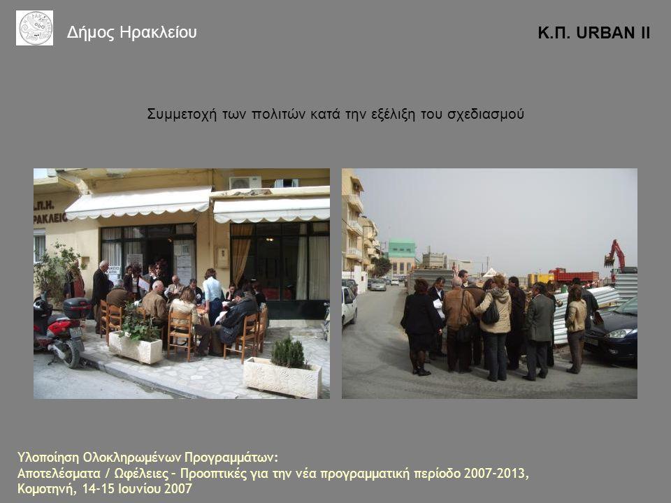 Συμμετοχή των πολιτών κατά την εξέλιξη του σχεδιασμού Κ.Π. URBAN II Δήμος Ηρακλείου Υλοποίηση Ολοκληρωμένων Προγραμμάτων: Αποτελέσματα / Ωφέλειες – Πρ