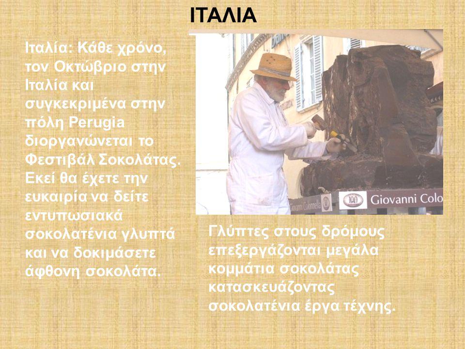ΙΤΑΛΙΑ Ιταλία: Κάθε χρόνο, τον Οκτώβριο στην Ιταλία και συγκεκριμένα στην πόλη Perugia διοργανώνεται το Φεστιβάλ Σοκολάτας. Εκεί θα έχετε την ευκαιρία