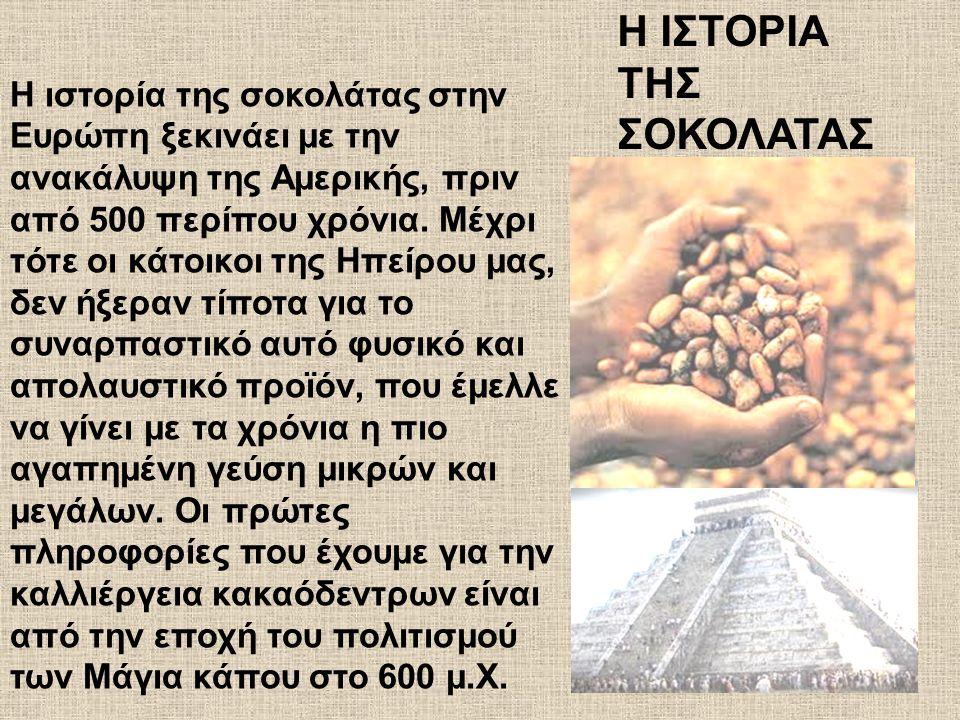 Η ιστορία της σοκολάτας στην Ευρώπη ξεκινάει με την ανακάλυψη της Αμερικής, πριν από 500 περίπου χρόνια. Μέχρι τότε οι κάτοικοι της Ηπείρου μας, δεν ή