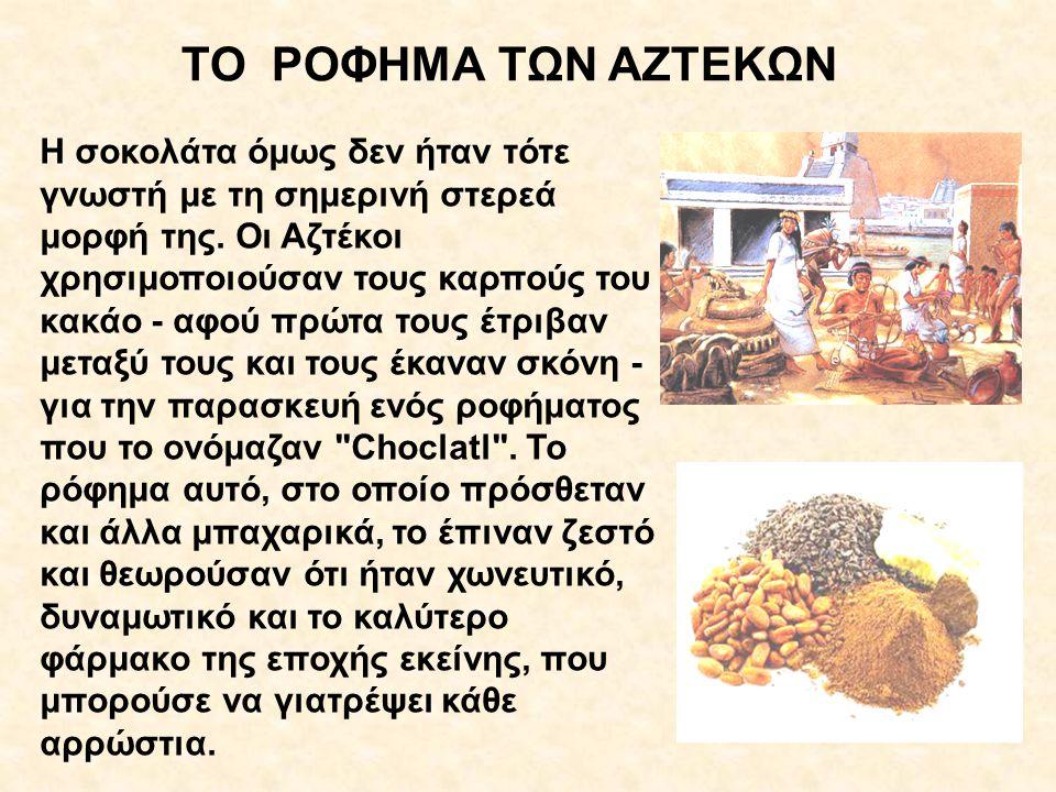 H σοκολάτα όμως δεν ήταν τότε γνωστή με τη σημερινή στερεά μορφή της. Οι Αζτέκοι χρησιμοποιούσαν τους καρπούς του κακάο - αφού πρώτα τους έτριβαν μετα