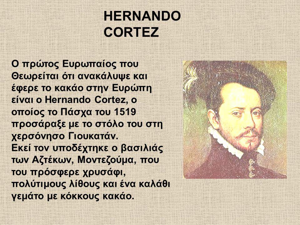 O πρώτος Ευρωπαίος που Θεωρείται ότι ανακάλυψε και έφερε το κακάο στην Ευρώπη είναι o Hernando Cortez, o οποίος το Πάσχα του 1519 προσάραξε με το στόλ