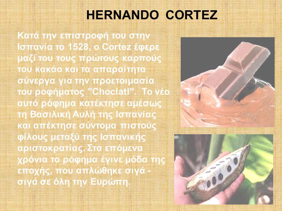 Κατά την επιστροφή του στην Ισπανία το 1528, o Cortez έφερε μαζί του τους πρώτους καρπούς του κακάο και τα απαραίτητα σύνεργα για την προετοιμασία του