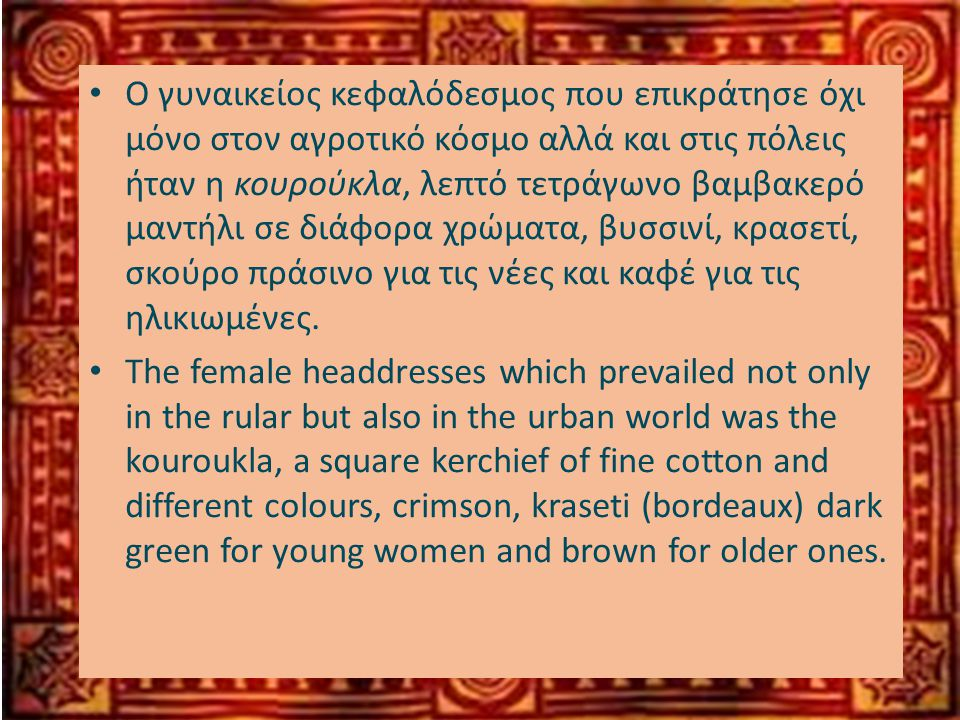 • Ο γυναικείος κεφαλόδεσμος που επικράτησε όχι μόνο στον αγροτικό κόσμο αλλά και στις πόλεις ήταν η κουρούκλα, λεπτό τετράγωνο βαμβακερό μαντήλι σε διάφορα χρώματα, βυσσινί, κρασετί, σκούρο πράσινο για τις νέες και καφέ για τις ηλικιωμένες.