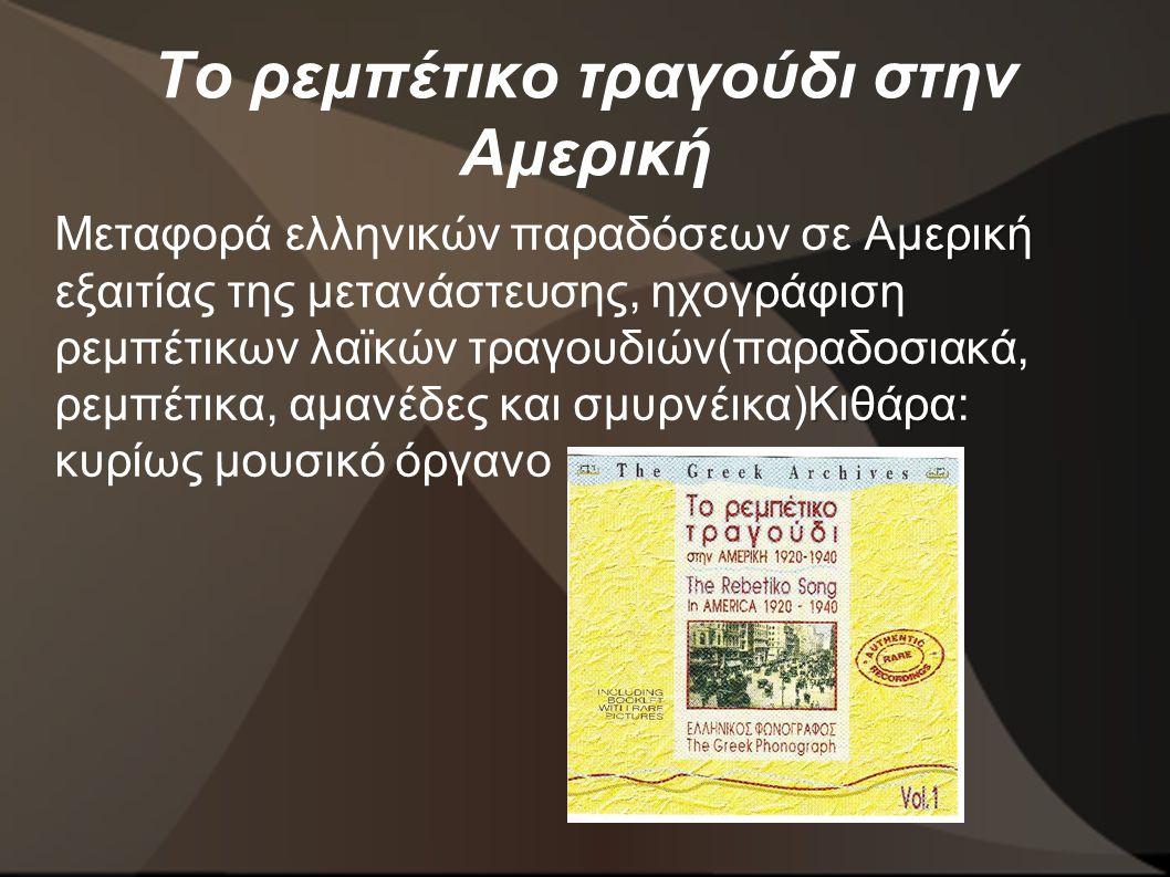 Το ρεμπέτικο τραγούδι στην Αμερική Αμερική Κιθάρα Μεταφορά ελληνικών παραδόσεων σε Αμερική εξαιτίας της μετανάστευσης, ηχογράφιση ρεμπέτικων λαϊκών τραγουδιών(παραδοσιακά, ρεμπέτικα, αμανέδες και σμυρνέικα)Κιθάρα: κυρίως μουσικό όργανο
